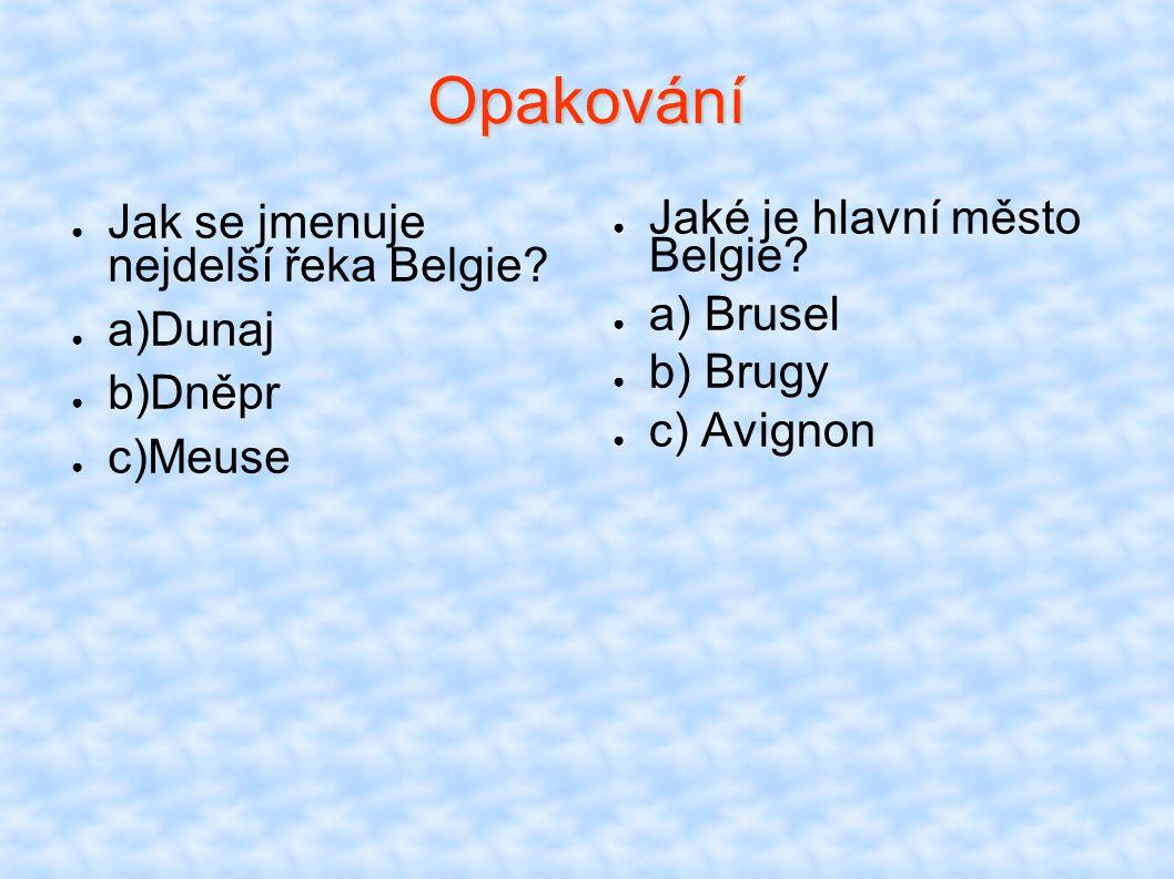 Opakování ● Jak se jmenuje nejdelší řeka Belgie? ● a)Dunaj ● b)Dněpr ● c)Meuse ● Jaké je hlavní město Belgie? ● a) Brusel ● b) Brugy ● c) Avignon