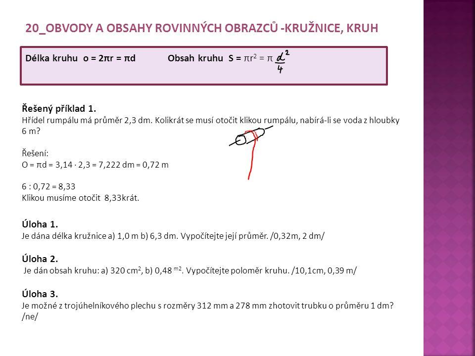 20_OBVODY A OBSAHY ROVINNÝCH OBRAZCŮ -KRUŽNICE, KRUH Délka kruhu o = 2πr = πd Obsah kruhu S = πr 2 = π Řešený příklad 1. Hřídel rumpálu má průměr 2,3