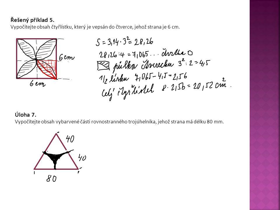Řešený příklad 5. Vypočítejte obsah čtyřlístku, který je vepsán do čtverce, jehož strana je 6 cm. Úloha 7. Vypočítejte obsah vybarvené části rovnostra