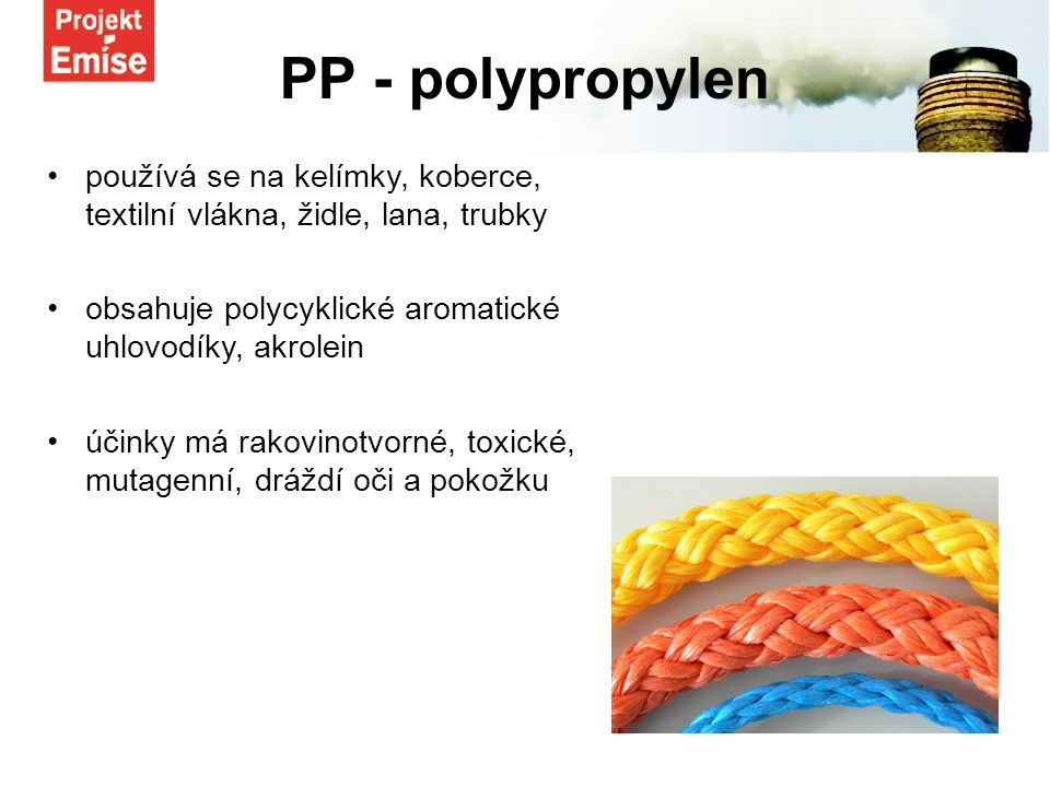 používá se na kelímky, koberce, textilní vlákna, židle, lana, trubky obsahuje polycyklické aromatické uhlovodíky, akrolein účinky má rakovinotvorné, toxické, mutagenní, dráždí oči a pokožku PP - polypropylen