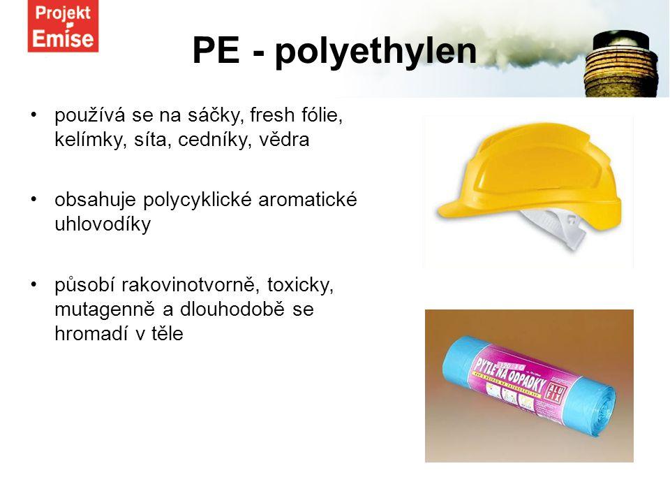 používá se na sáčky, fresh fólie, kelímky, síta, cedníky, vědra obsahuje polycyklické aromatické uhlovodíky působí rakovinotvorně, toxicky, mutagenně a dlouhodobě se hromadí v těle PE - polyethylen