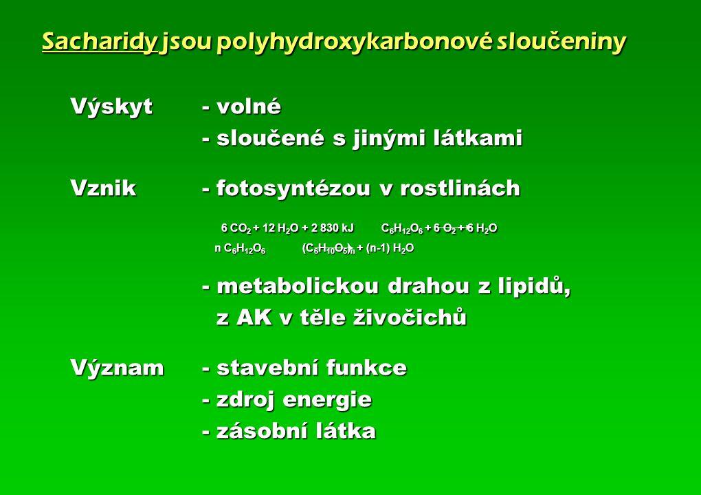 Sacharidy jsou polyhydroxykarbonové slou č eniny Výskyt - volné - sloučené s jinými látkami Vznik - fotosyntézou v rostlinách 6 CO 2 + 12 H 2 O + 2 830 kJ C 6 H 12 O 6 + 6 O 2 + 6 H 2 O 6 CO 2 + 12 H 2 O + 2 830 kJ C 6 H 12 O 6 + 6 O 2 + 6 H 2 O n C 6 H 12 O 6 (C 6 H 10 O 5 ) n + (n-1) H 2 O n C 6 H 12 O 6 (C 6 H 10 O 5 ) n + (n-1) H 2 O - metabolickou drahou z lipidů, z AK v těle živočichů z AK v těle živočichů Význam- stavební funkce - zdroj energie - zásobní látka