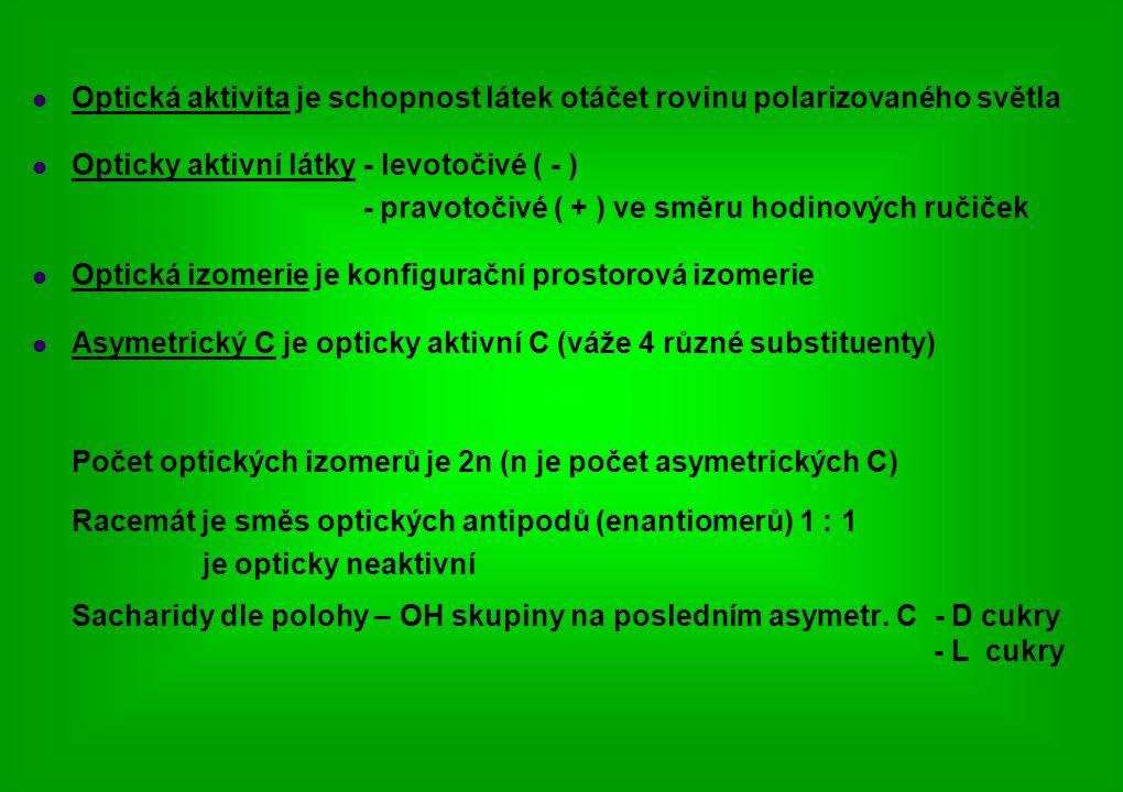 Optická aktivita je schopnost látek otáčet rovinu polarizovaného světla Opticky aktivní látky - levotočivé ( - ) - pravotočivé ( + ) ve směru hodinových ručiček Optická izomerie je konfigurační prostorová izomerie Asymetrický C je opticky aktivní C (váže 4 různé substituenty) Počet optických izomerů je 2n (n je počet asymetrických C) Racemát je směs optických antipodů (enantiomerů) 1 : 1 je opticky neaktivní Sacharidy dle polohy – OH skupiny na posledním asymetr.