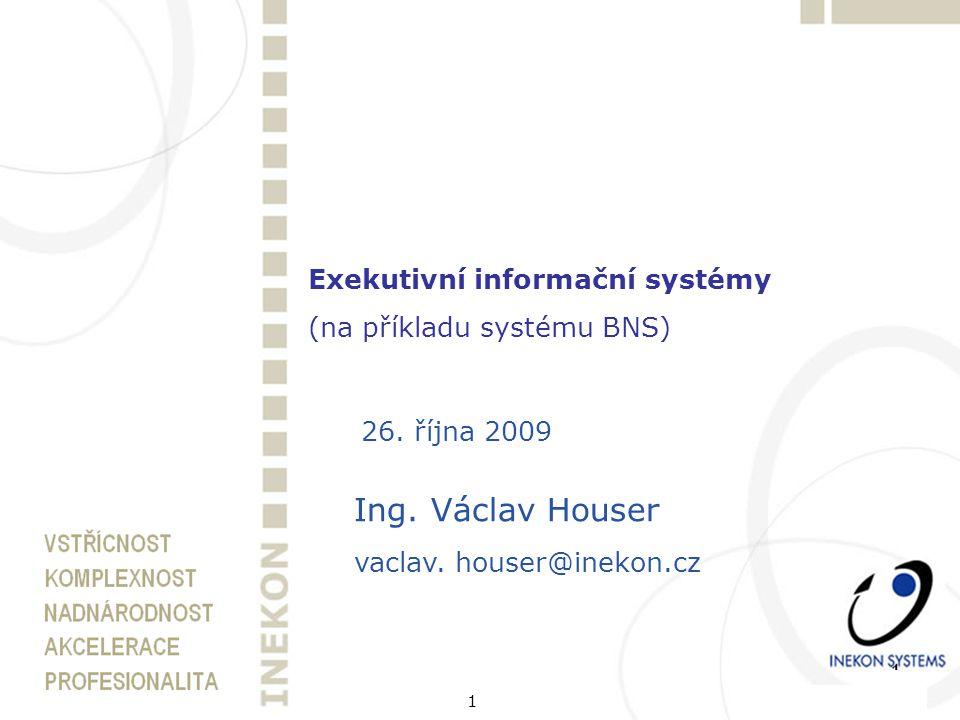 1 Exekutivní informační systémy (na příkladu systému BNS) 26. října 2009 Ing. Václav Houser vaclav. houser@inekon.cz