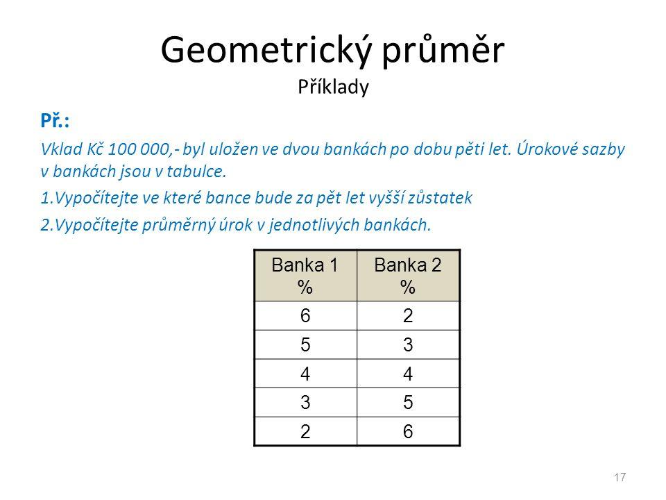 Geometrický průměr Příklady Př.: Vklad Kč 100 000,- byl uložen ve dvou bankách po dobu pěti let. Úrokové sazby v bankách jsou v tabulce. 1.Vypočítejte