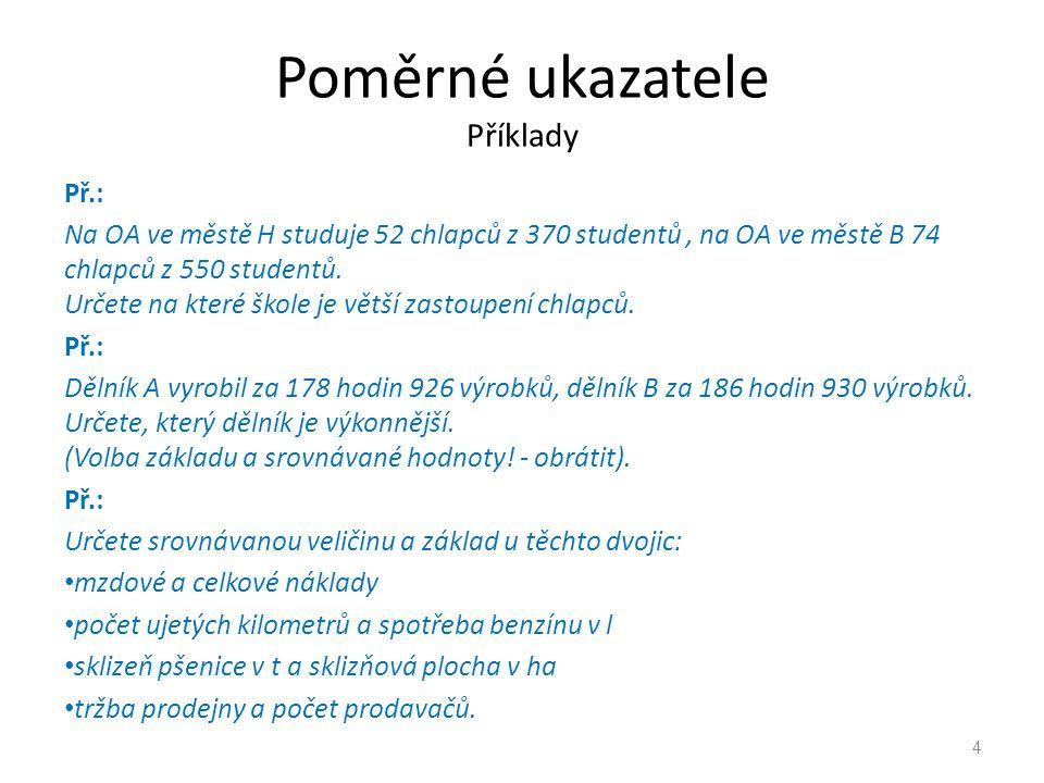 Poměrné ukazatele Příklady Př.: Na OA ve městě H studuje 52 chlapců z 370 studentů, na OA ve městě B 74 chlapců z 550 studentů. Určete na které škole