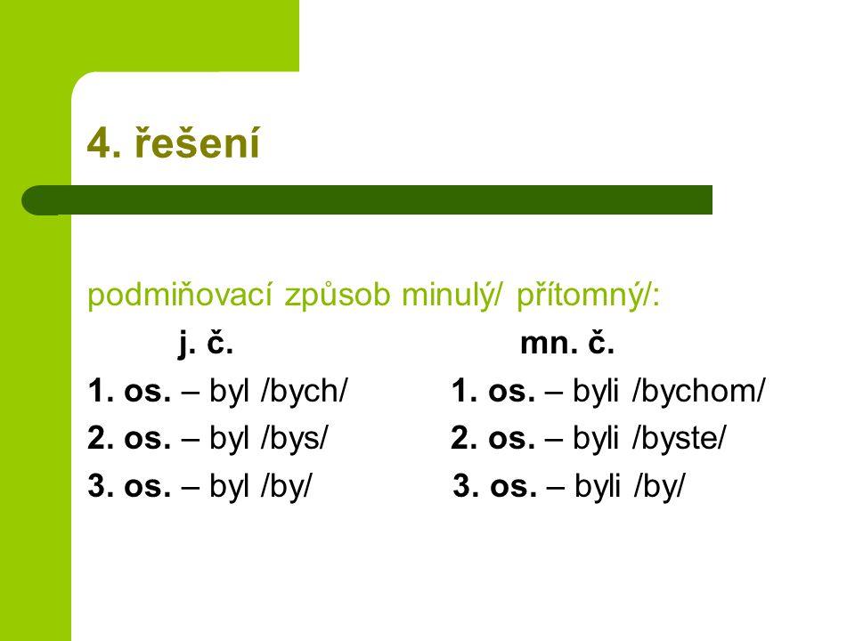 4. řešení podmiňovací způsob minulý/ přítomný/: j. č. mn. č. 1. os. – byl /bych/ 1. os. – byli /bychom/ 2. os. – byl /bys/ 2. os. – byli /byste/ 3. os