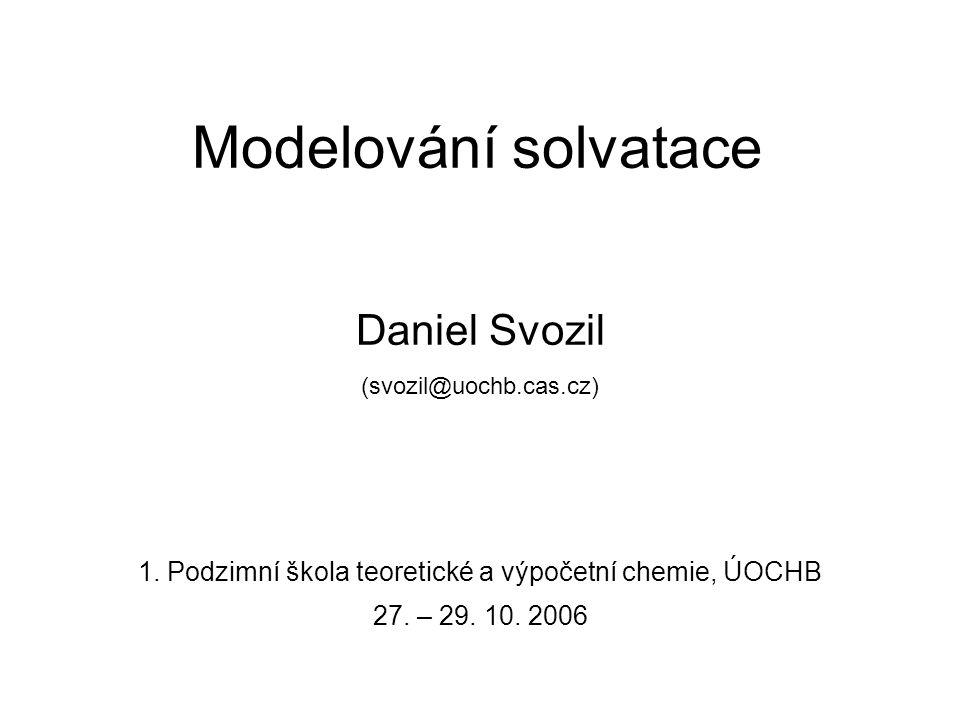 Modelování solvatace Daniel Svozil (svozil@uochb.cas.cz) 1. Podzimní škola teoretické a výpočetní chemie, ÚOCHB 27. – 29. 10. 2006