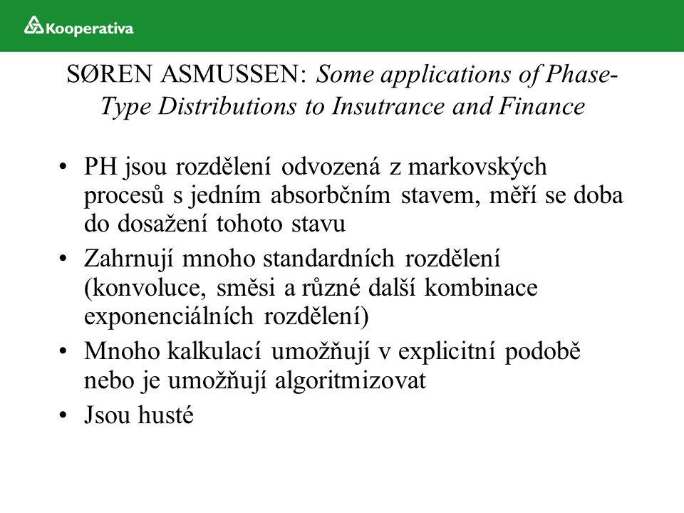 SØREN ASMUSSEN: Some applications of Phase- Type Distributions to Insutrance and Finance PH jsou rozdělení odvozená z markovských procesů s jedním absorbčním stavem, měří se doba do dosažení tohoto stavu Zahrnují mnoho standardních rozdělení (konvoluce, směsi a různé další kombinace exponenciálních rozdělení) Mnoho kalkulací umožňují v explicitní podobě nebo je umožňují algoritmizovat Jsou husté