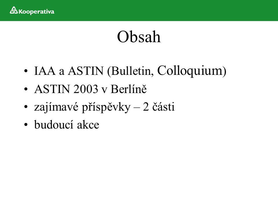 Obsah IAA a ASTIN (Bulletin, Colloquium ) ASTIN 2003 v Berlíně zajímavé příspěvky – 2 části budoucí akce
