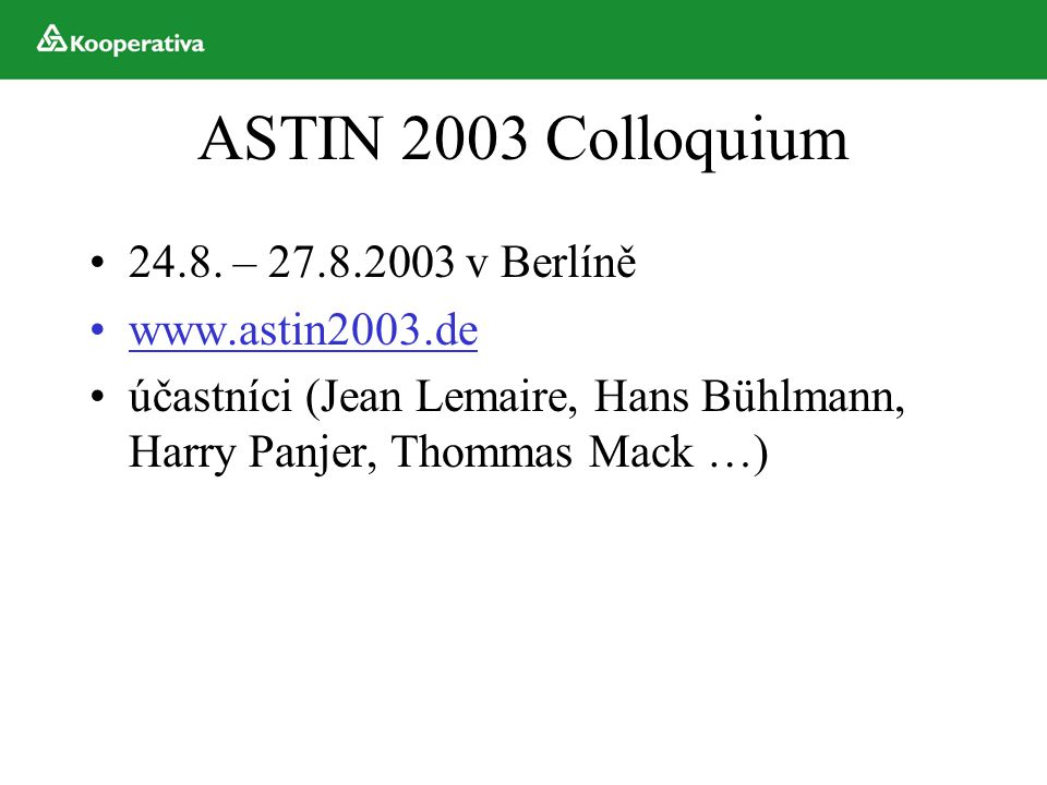 ASTIN 2003 Colloquium 24.8. – 27.8.2003 v Berlíně www.astin2003.de účastníci (Jean Lemaire, Hans Bühlmann, Harry Panjer, Thommas Mack …)