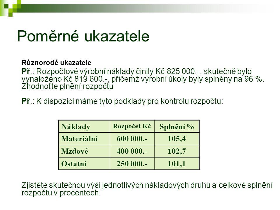 Poměrné ukazatele Různorodé ukazatele Př.: Rozpočtové výrobní náklady činily Kč 825 000.-, skutečně bylo vynaloženo Kč 819 600.-, přičemž výrobní úkoly byly splněny na 96 %.