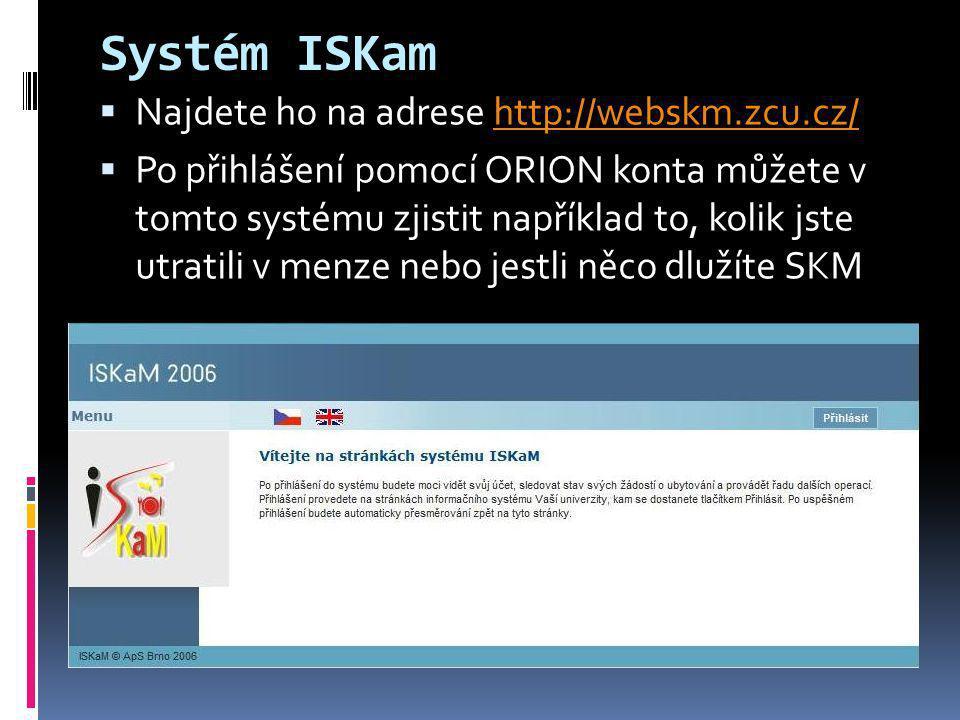 Systém ISKam  Najdete ho na adrese http://webskm.zcu.cz/http://webskm.zcu.cz/  Po přihlášení pomocí ORION konta můžete v tomto systému zjistit napří