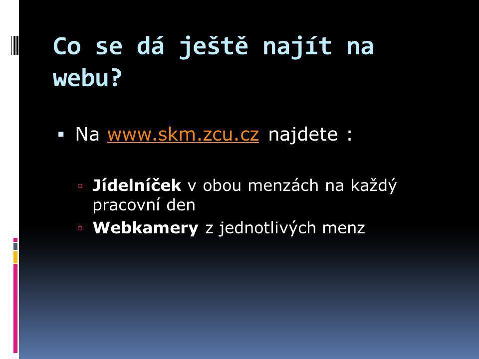 Co se dá ještě najít na webu?  Na www.skm.zcu.cz najdete :www.skm.zcu.cz  Jídelníček v obou menzách na každý pracovní den  Webkamery z jednotlivých