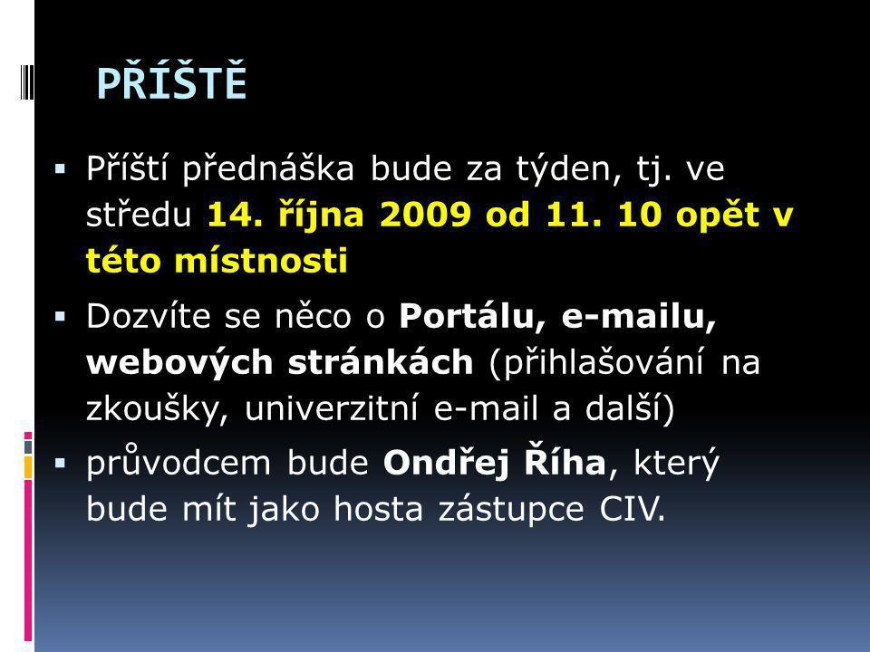 PŘÍŠTĚ  Příští přednáška bude za týden, tj. ve středu 14. října 2009 od 11. 10 opět v této místnosti  Dozvíte se něco o Portálu, e-mailu, webových s