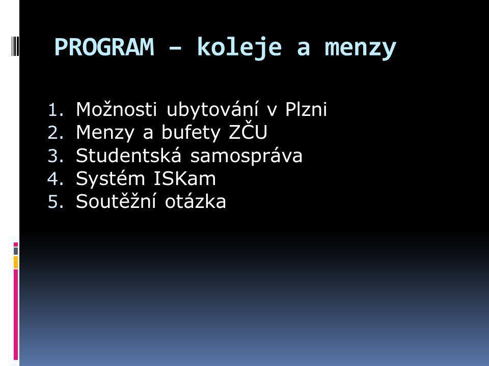 PROGRAM – koleje a menzy 1. Možnosti ubytování v Plzni 2. Menzy a bufety ZČU 3. Studentská samospráva 4. Systém ISKam 5. Soutěžní otázka