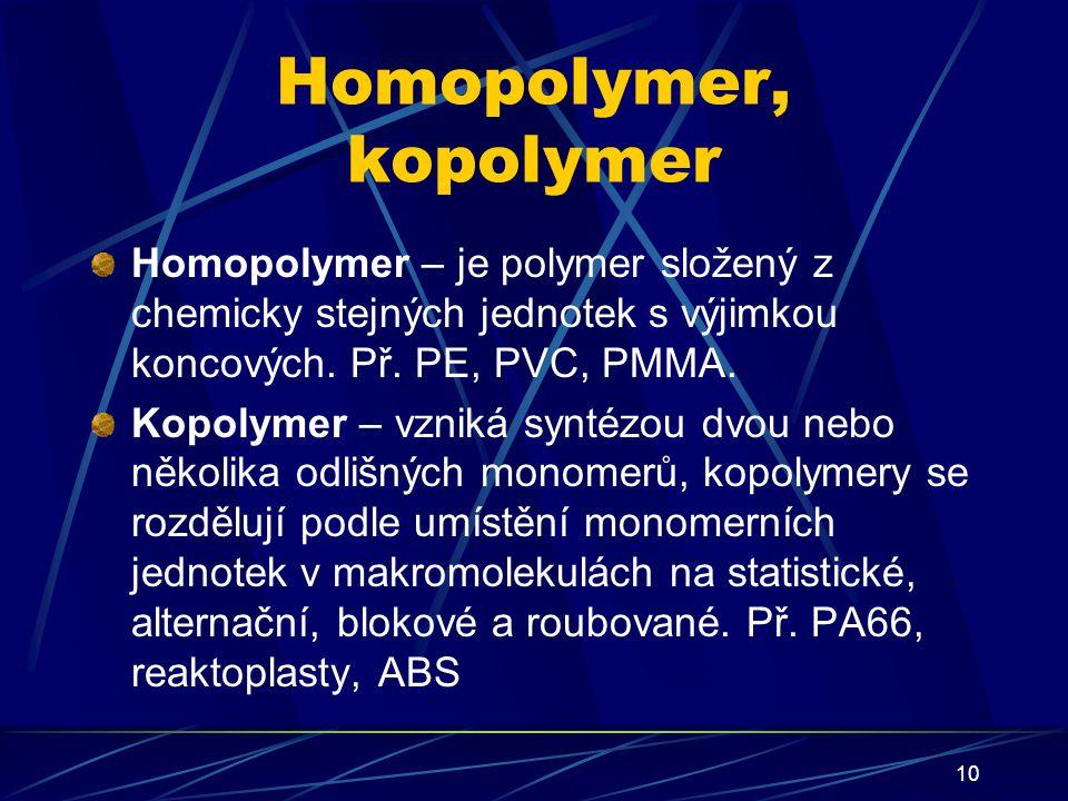 10 Homopolymer, kopolymer Homopolymer – je polymer složený z chemicky stejných jednotek s výjimkou koncových. Př. PE, PVC, PMMA. Kopolymer – vzniká sy