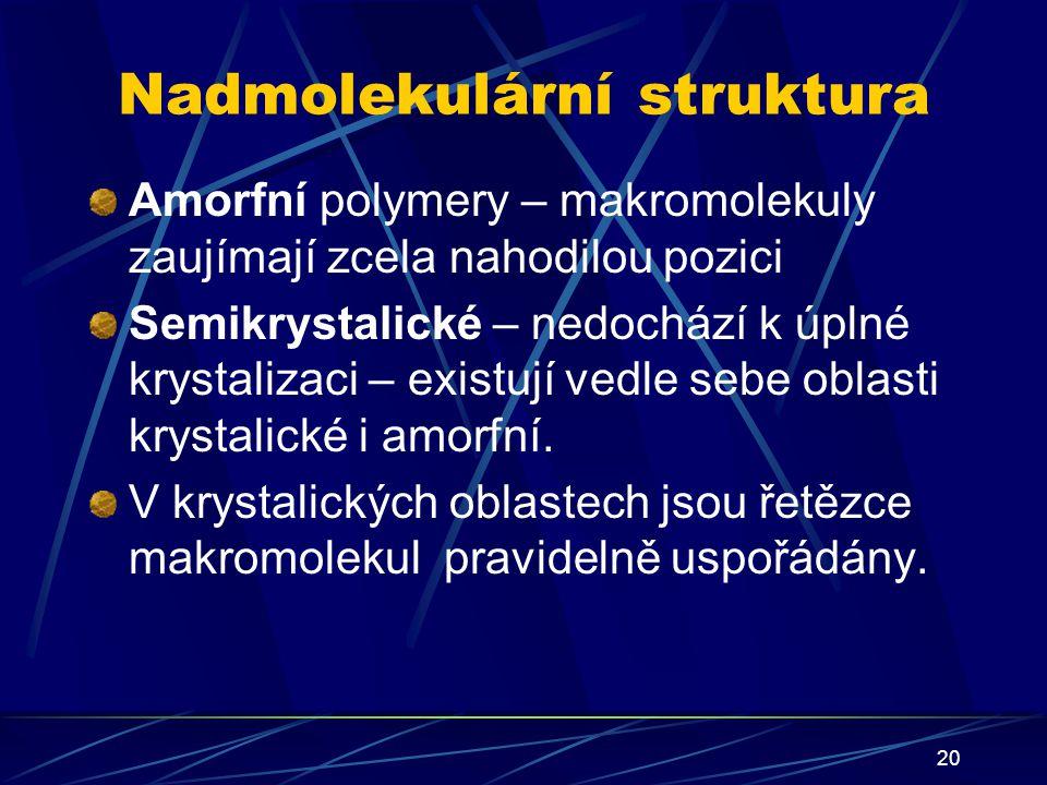 20 Nadmolekulární struktura Amorfní polymery – makromolekuly zaujímají zcela nahodilou pozici Semikrystalické – nedochází k úplné krystalizaci – exist