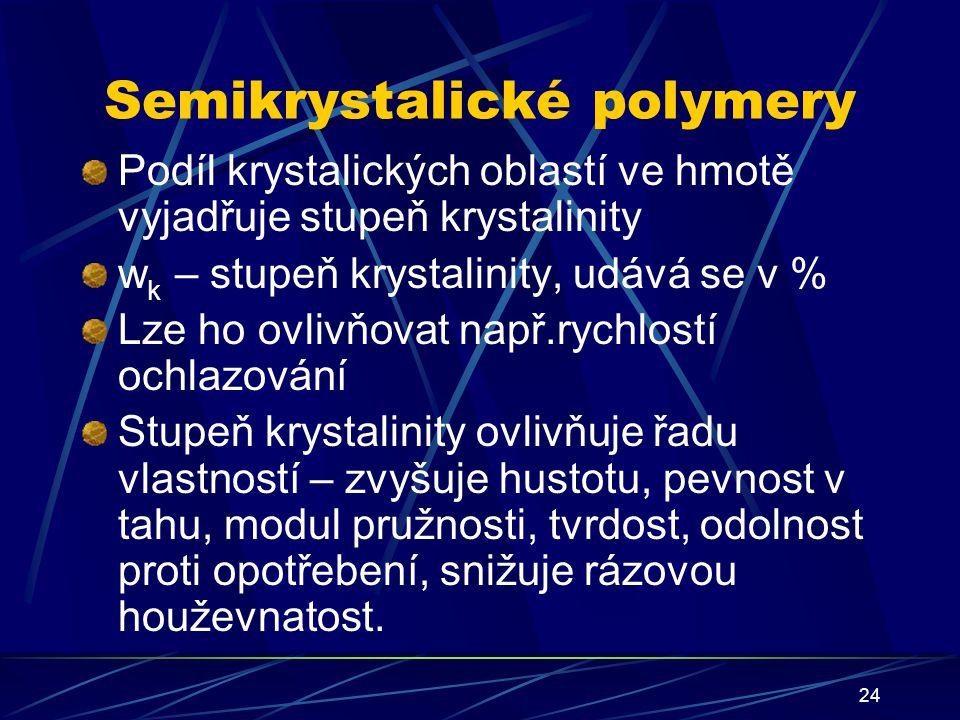 24 Semikrystalické polymery Podíl krystalických oblastí ve hmotě vyjadřuje stupeň krystalinity w k – stupeň krystalinity, udává se v % Lze ho ovlivňov