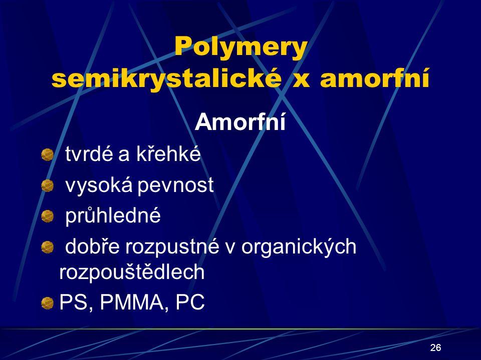 26 Polymery semikrystalické x amorfní Amorfní tvrdé a křehké vysoká pevnost průhledné dobře rozpustné v organických rozpouštědlech PS, PMMA, PC
