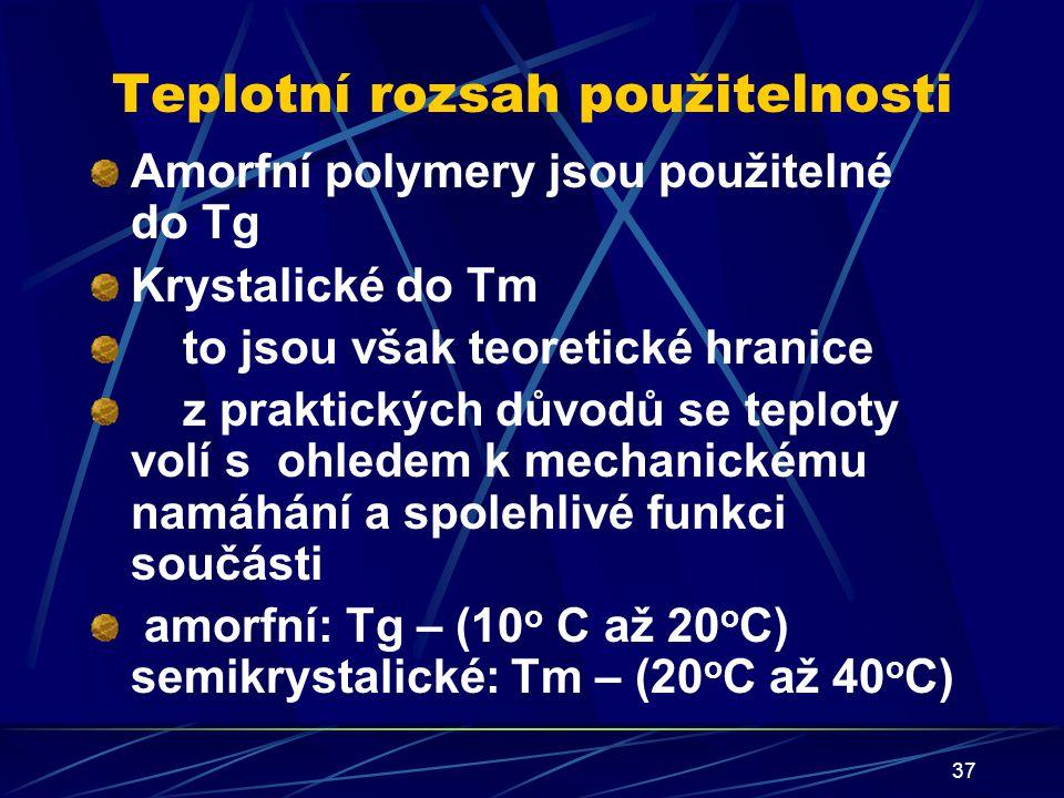 37 Teplotní rozsah použitelnosti Amorfní polymery jsou použitelné do Tg Krystalické do Tm to jsou však teoretické hranice z praktických důvodů se tepl