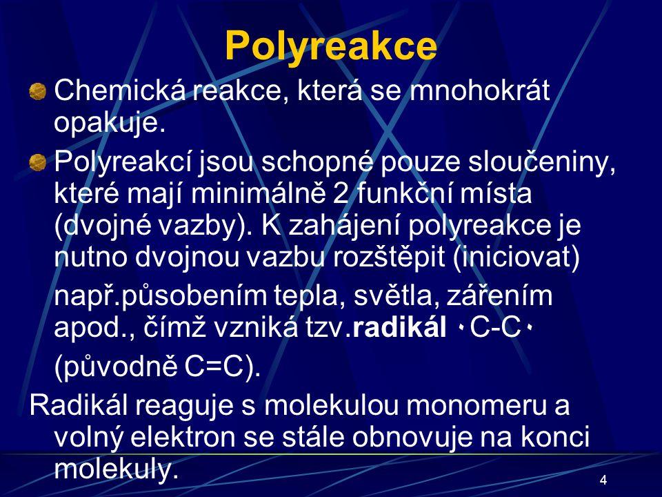 4 Polyreakce Chemická reakce, která se mnohokrát opakuje. Polyreakcí jsou schopné pouze sloučeniny, které mají minimálně 2 funkční místa (dvojné vazby