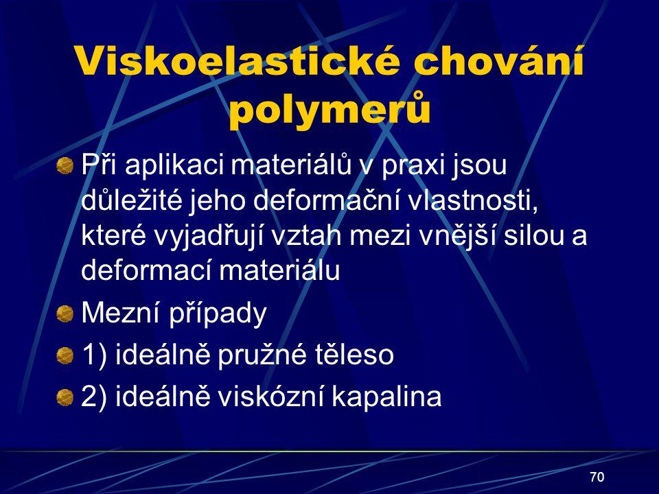 70 Viskoelastické chování polymerů Při aplikaci materiálů v praxi jsou důležité jeho deformační vlastnosti, které vyjadřují vztah mezi vnější silou a