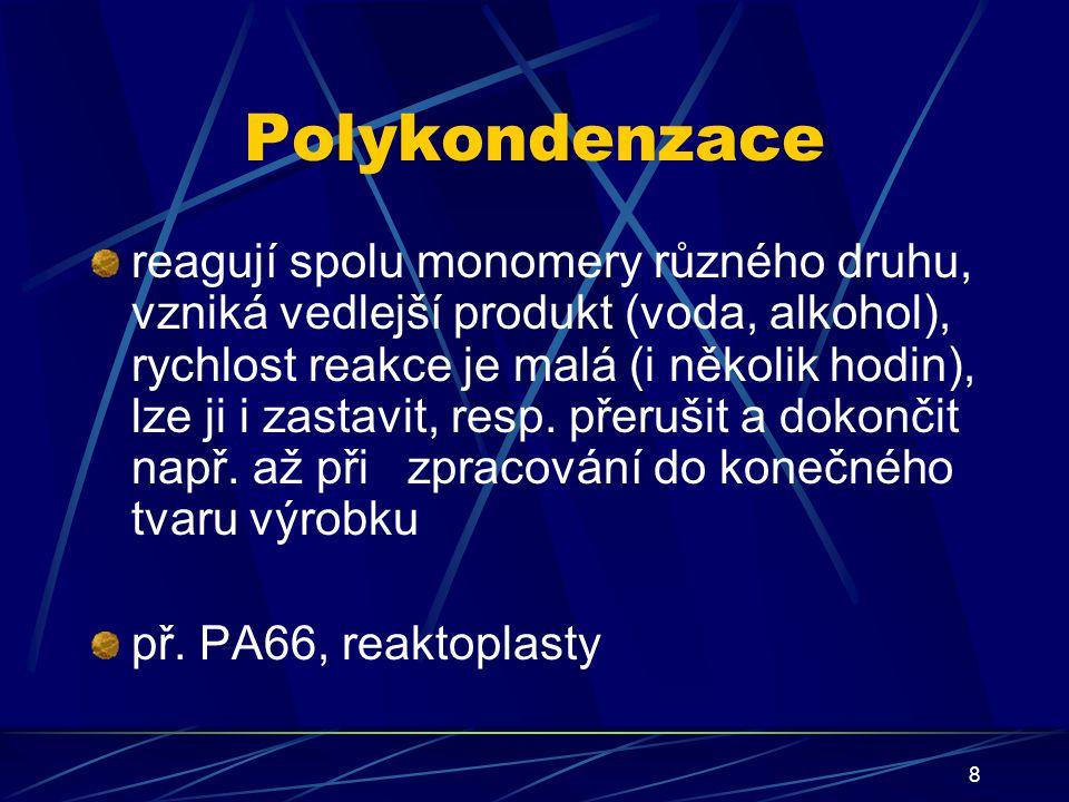 8 Polykondenzace reagují spolu monomery různého druhu, vzniká vedlejší produkt (voda, alkohol), rychlost reakce je malá (i několik hodin), lze ji i za