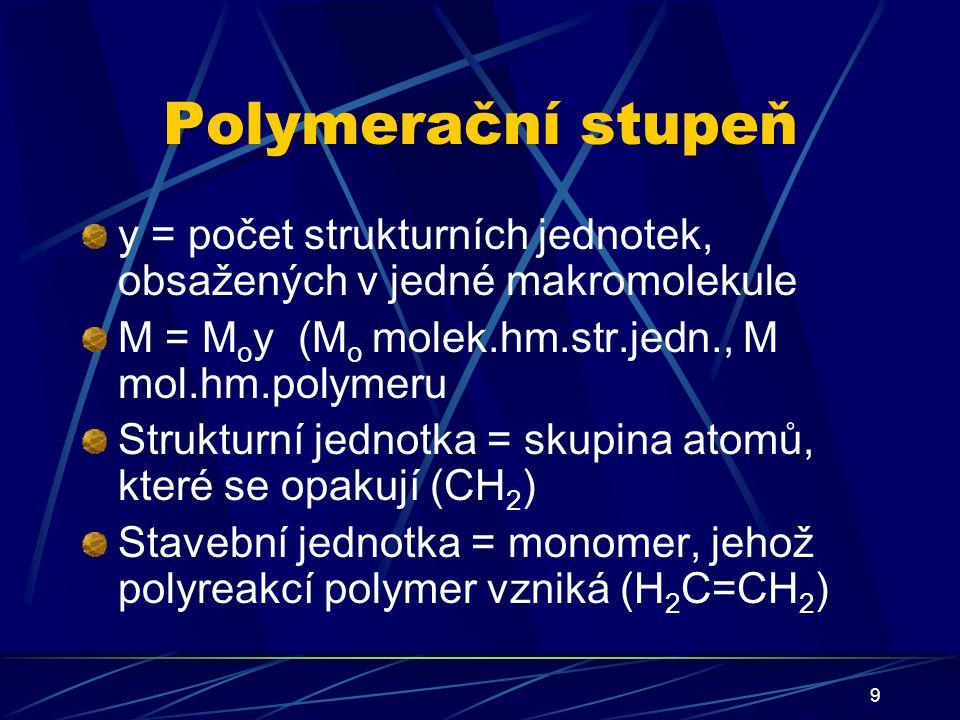 9 Polymerační stupeň y = počet strukturních jednotek, obsažených v jedné makromolekule M = M o y (M o molek.hm.str.jedn., M mol.hm.polymeru Strukturní