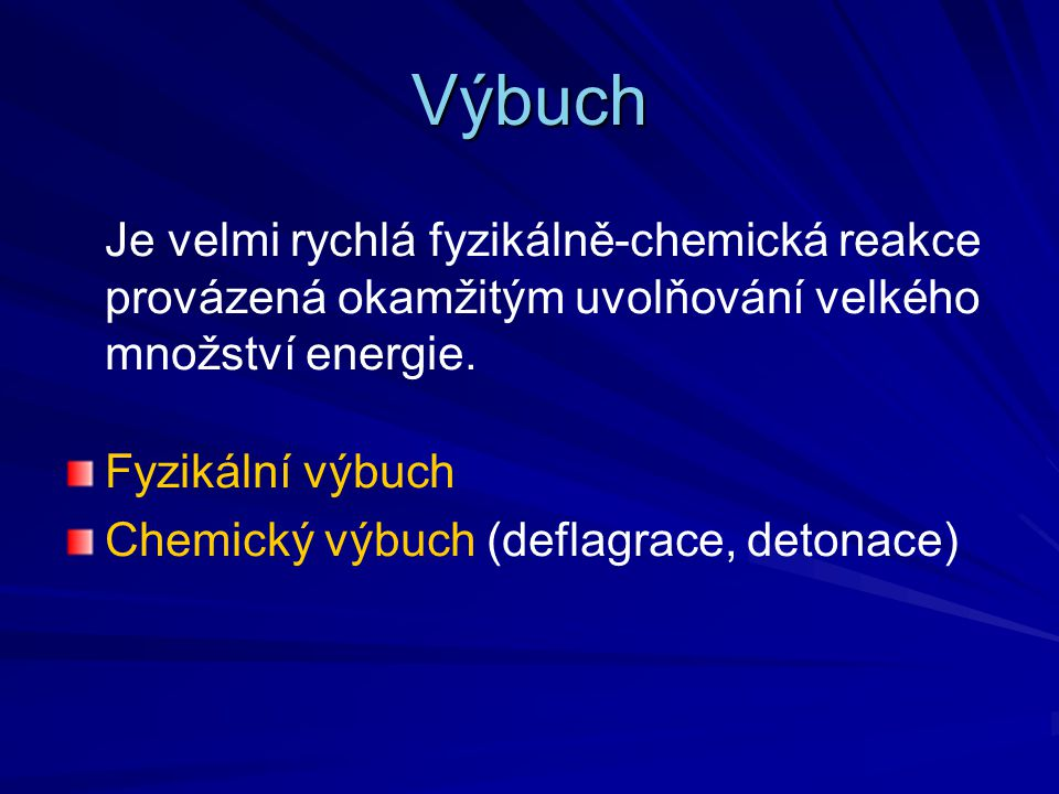 Výbuch Je velmi rychlá fyzikálně-chemická reakce provázená okamžitým uvolňování velkého množství energie. Fyzikální výbuch Chemický výbuch (deflagrace