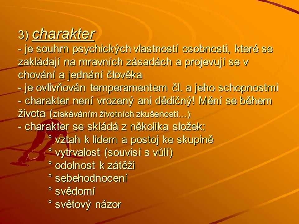 3) charakter - je souhrn psychických vlastností osobnosti, které se zakládají na mravních zásadách a projevují se v chování a jednání člověka - je ovl
