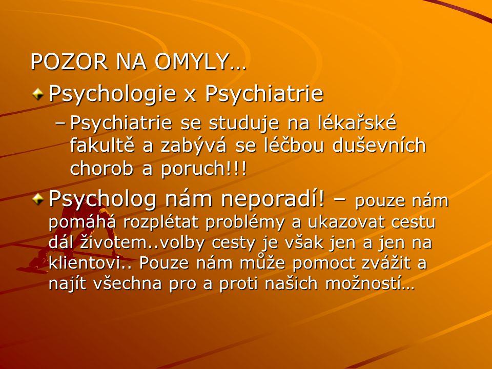 POZOR NA OMYLY… Psychologie x Psychiatrie –Psychiatrie se studuje na lékařské fakultě a zabývá se léčbou duševních chorob a poruch!!! Psycholog nám ne