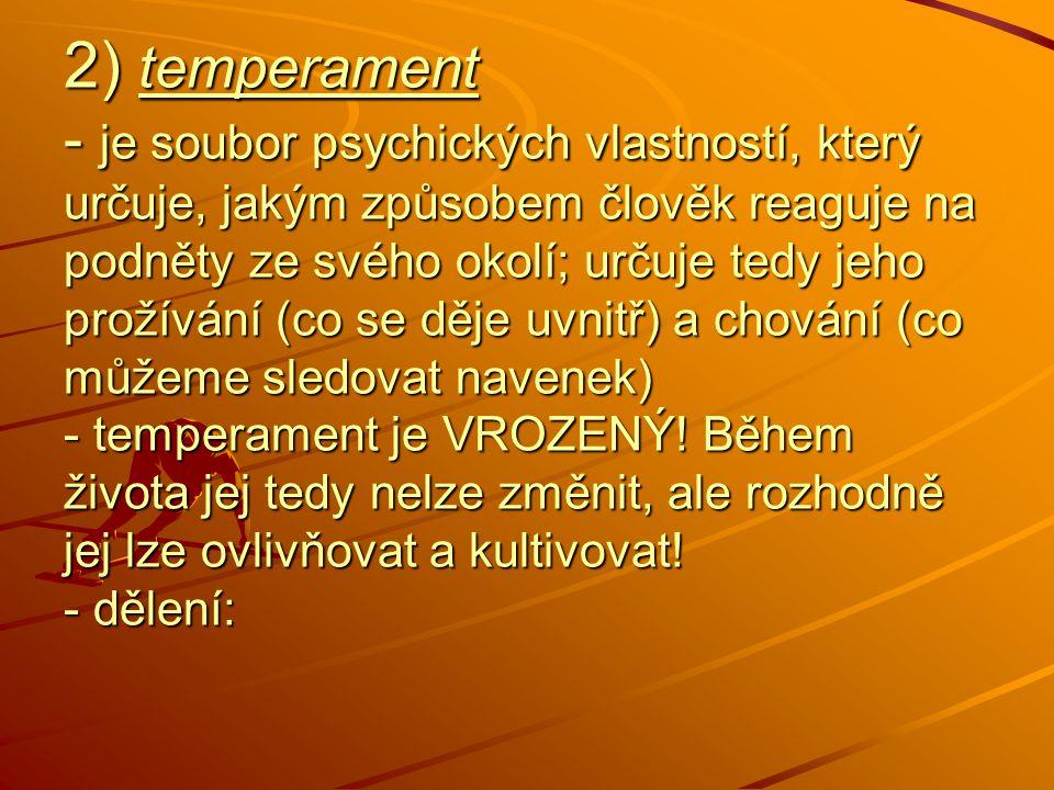 2) temperament - je soubor psychických vlastností, který určuje, jakým způsobem člověk reaguje na podněty ze svého okolí; určuje tedy jeho prožívání (