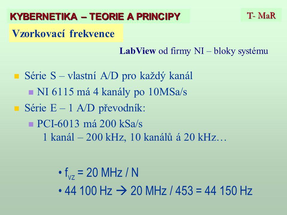 Vzorkovací frekvence Série S – vlastní A/D pro každý kanál NI 6115 má 4 kanály po 10MSa/s Série E – 1 A/D převodník: PCI-6013 má 200 kSa/s 1 kanál – 200 kHz, 10 kanálů á 20 kHz… f vz = 20 MHz / N 44 100 Hz  20 MHz / 453 = 44 150 Hz T- MaR KYBERNETIKA – TEORIE A PRINCIPY LabView od firmy NI – bloky systému