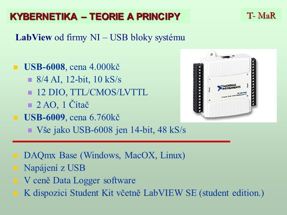 T- MaR KYBERNETIKA – TEORIE A PRINCIPY LabView od firmy NI – USB bloky systému USB-6008, cena 4.000kč 8/4 AI, 12-bit, 10 kS/s 12 DIO, TTL/CMOS/LVTTL 2 AO, 1 Čítač USB-6009, cena 6.760kč Vše jako USB-6008 jen 14-bit, 48 kS/s DAQmx Base (Windows, MacOX, Linux) Napájení z USB V ceně Data Logger software K dispozici Student Kit včetně LabVIEW SE (student edition.)