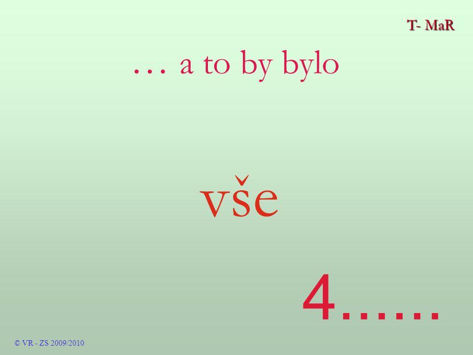 T- MaR © VR - ZS 2009/2010 … a to by bylo vše 4......