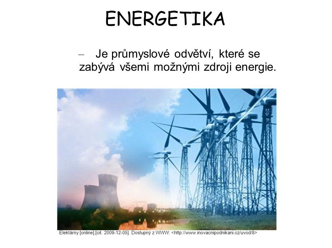 ENERGETIKA – Je průmyslové odvětví, které se zabývá všemi možnými zdroji energie. Elektárny [online].[cit. 2009-12-05]. Dostupný z WWW: