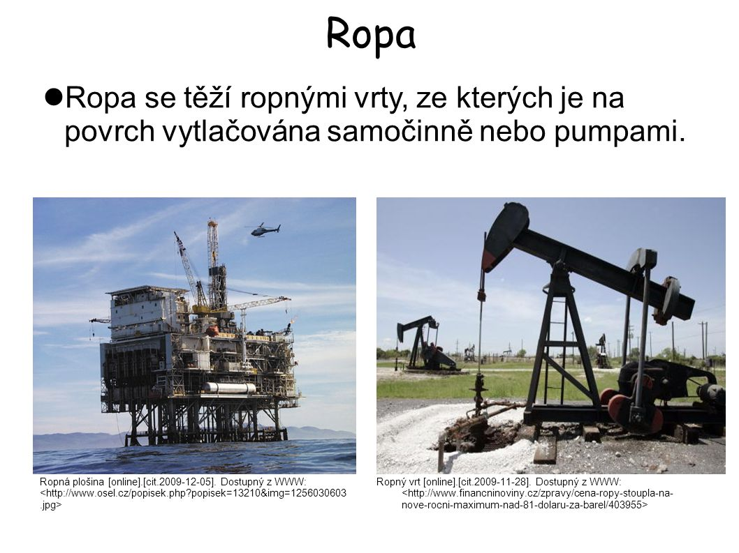 Ropa Ropný vrt [online].[cit.2009-11-28]. Dostupný z WWW: Ropa se těží ropnými vrty, ze kterých je na povrch vytlačována samočinně nebo pumpami. Ropná
