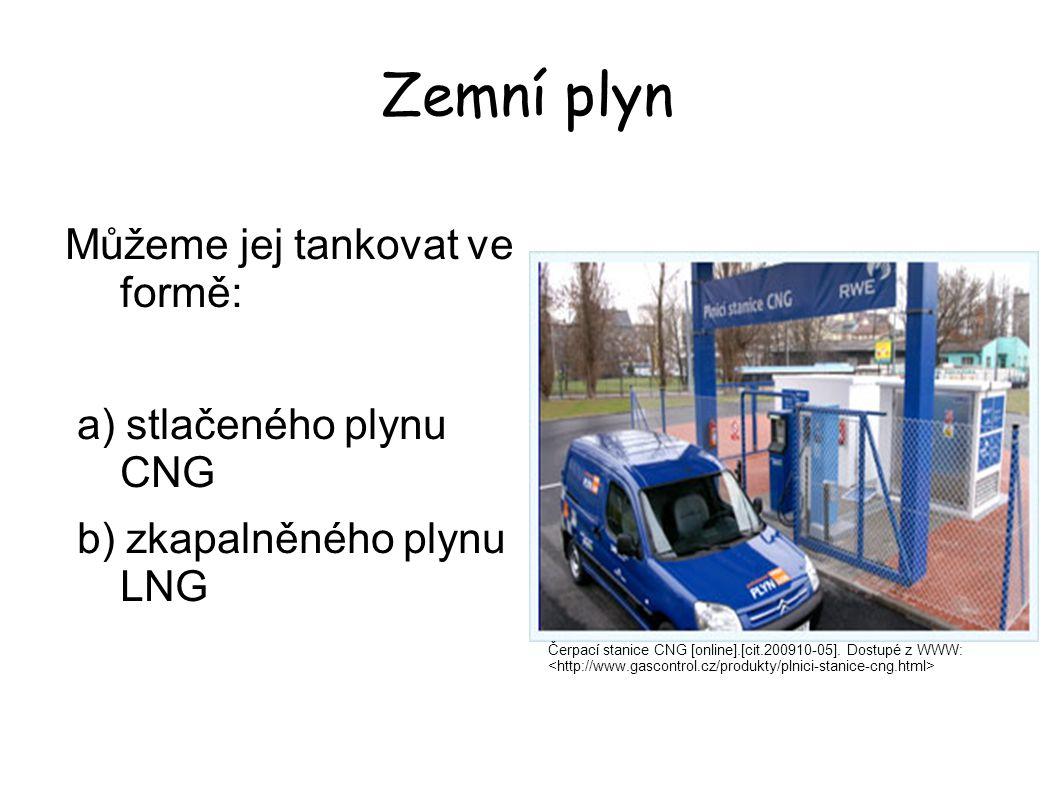 Zemní plyn Můžeme jej tankovat ve formě: a) stlačeného plynu CNG b) zkapalněného plynu LNG Čerpací stanice CNG [online].[cit.200910-05]. Dostupé z WWW