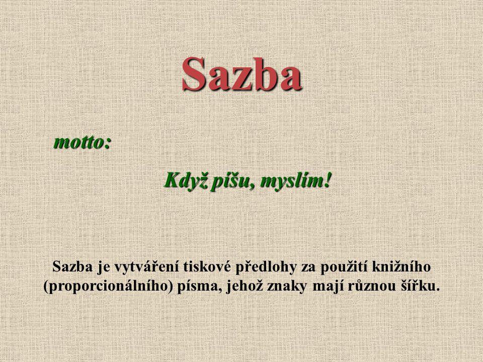 Sazba motto: Když píšu, myslím! Sazba je vytváření tiskové předlohy za použití knižního (proporcionálního) písma, jehož znaky mají různou šířku.