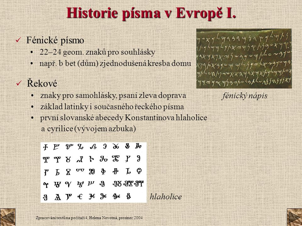 Zpracování textů na počítači 4, Helena Novotná, prosinec 2004 Historie písma v Evropě I. Fénické písmo 22–24 geom. znaků pro souhlásky např. b bet (dů