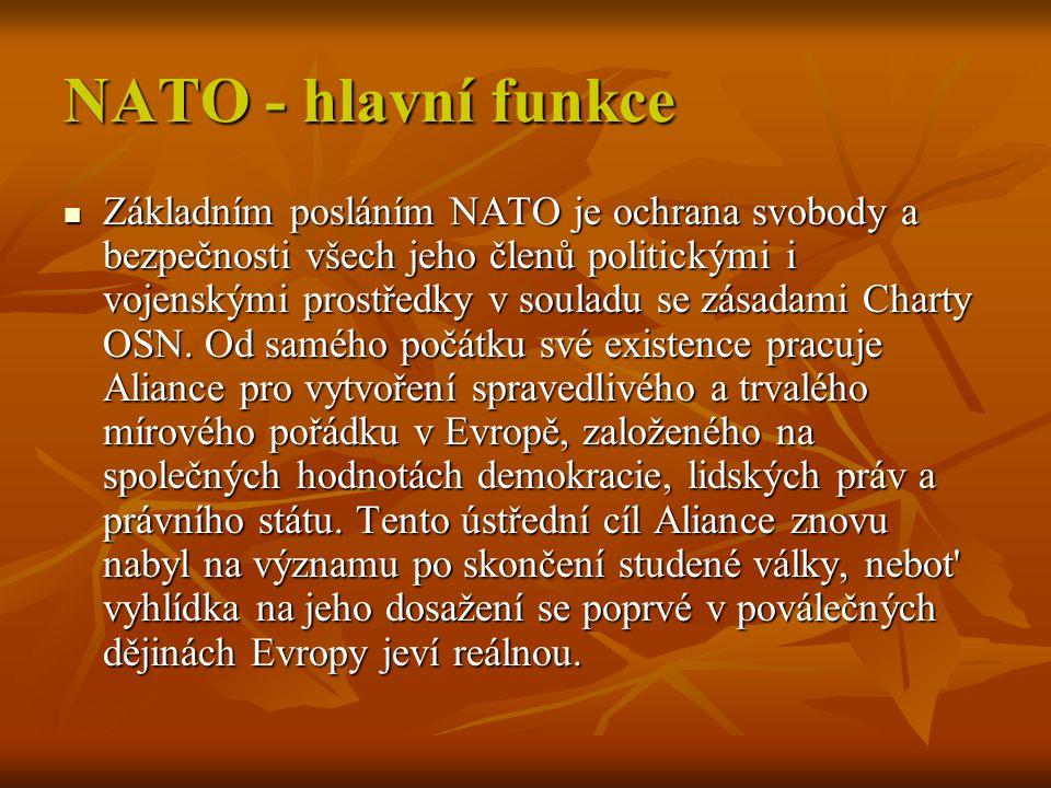 NATO - hlavní funkce Základním posláním NATO je ochrana svobody a bezpečnosti všech jeho členů politickými i vojenskými prostředky v souladu se zásada