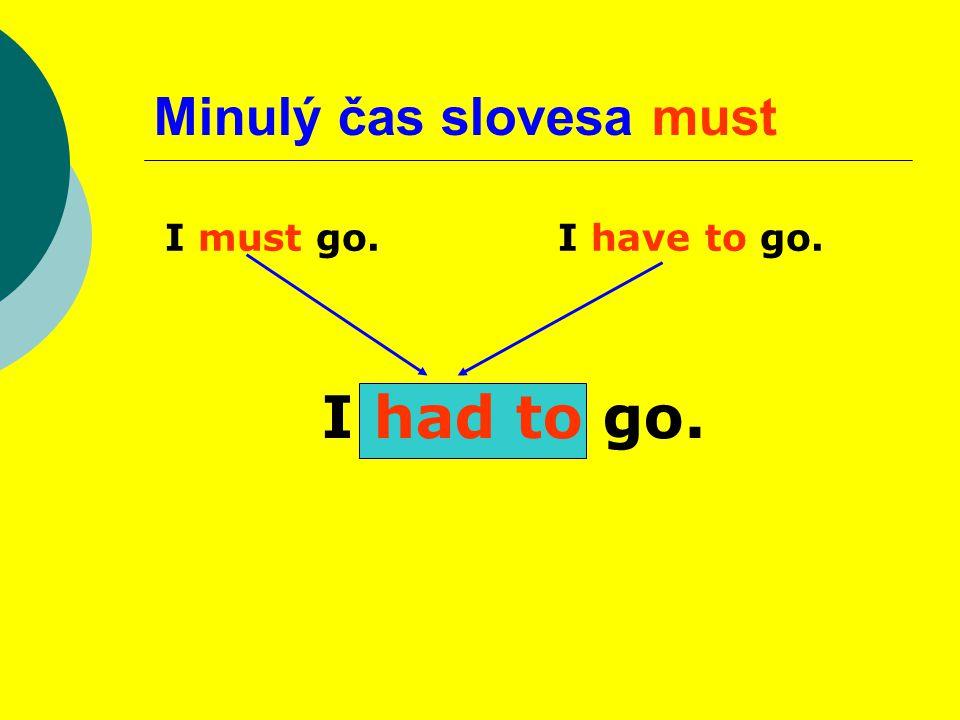 Minulý čas slovesa must I must go.I have to go. I had to go.