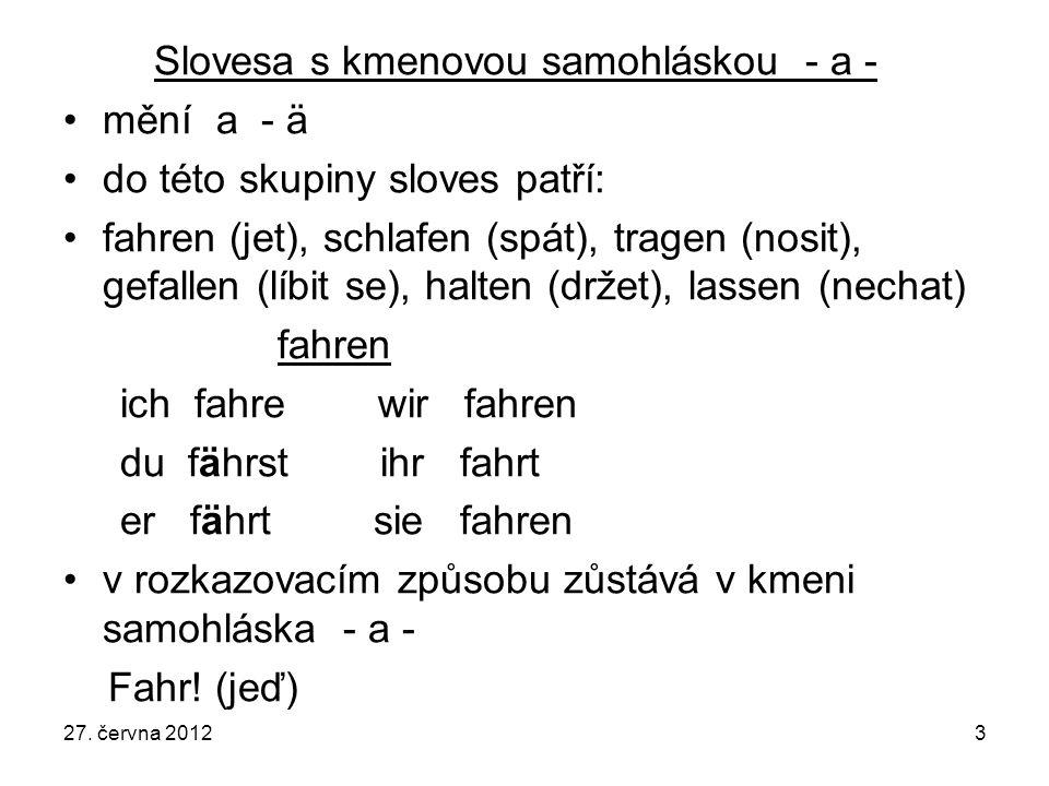Slovesa s kmenovou samohláskou - a - mění a - ä do této skupiny sloves patří: fahren (jet), schlafen (spát), tragen (nosit), gefallen (líbit se), halten (držet), lassen (nechat) fahren ich fahre wir fahren du fährst ihr fahrt er fährt sie fahren v rozkazovacím způsobu zůstává v kmeni samohláska - a - Fahr.