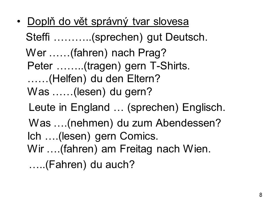 Doplň do vět správný tvar slovesa Steffi ………..(sprechen) gut Deutsch. Wer ……(fahren) nach Prag? Peter ……..(tragen) gern T-Shirts. ……(Helfen) du den El
