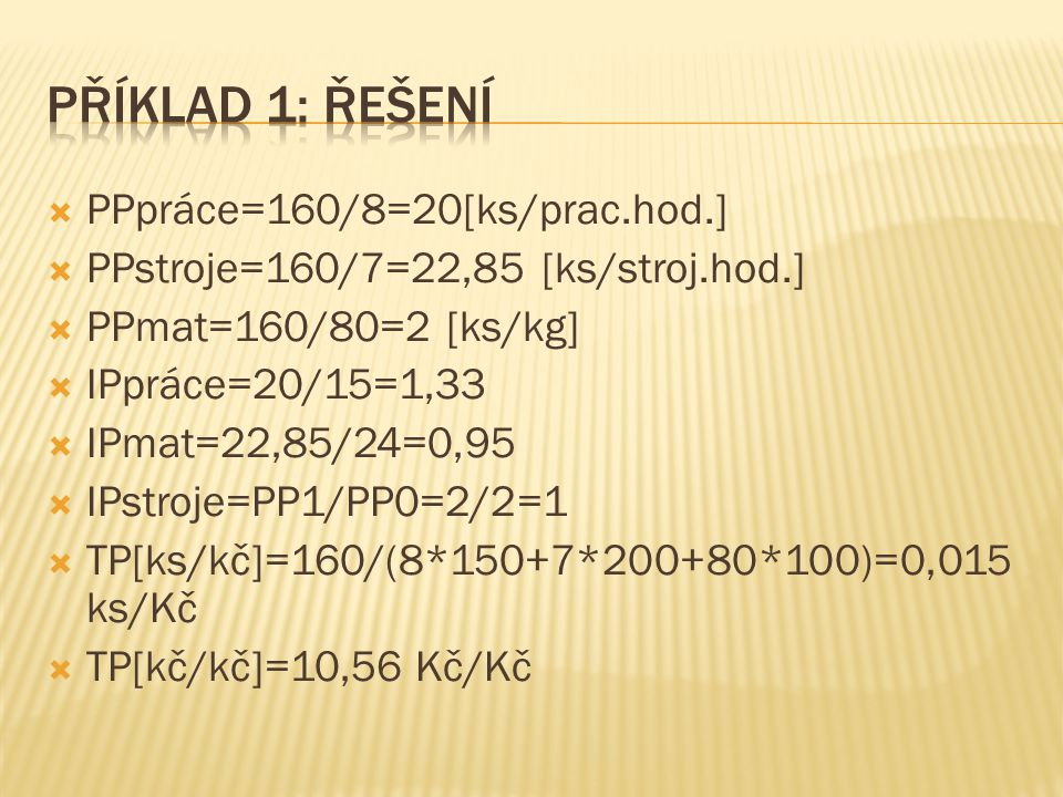  PPpráce=160/8=20[ks/prac.hod.]  PPstroje=160/7=22,85 [ks/stroj.hod.]  PPmat=160/80=2 [ks/kg]  IPpráce=20/15=1,33  IPmat=22,85/24=0,95  IPstroje
