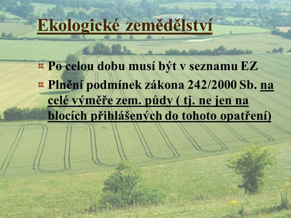 Ekologické zemědělství Po celou dobu musí být v seznamu EZ Plnění podmínek zákona 242/2000 Sb. na celé výměře zem. půdy ( tj. ne jen na blocích přihlá