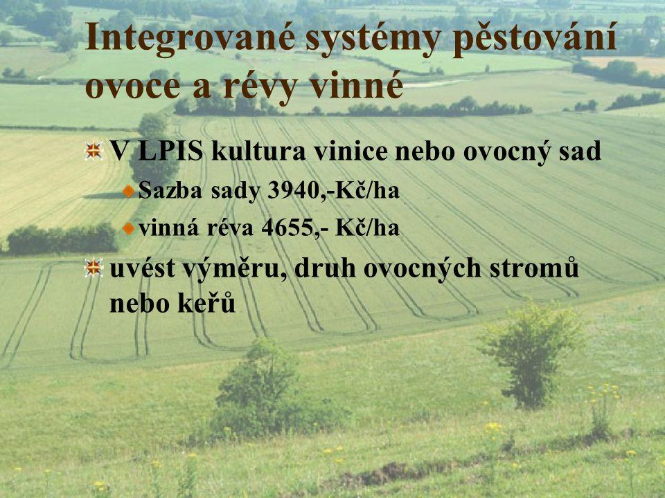 Integrované systémy pěstování ovoce a révy vinné V LPIS kultura vinice nebo ovocný sad Sazba sady 3940,-Kč/ha vinná réva 4655,- Kč/ha uvést výměru, dr