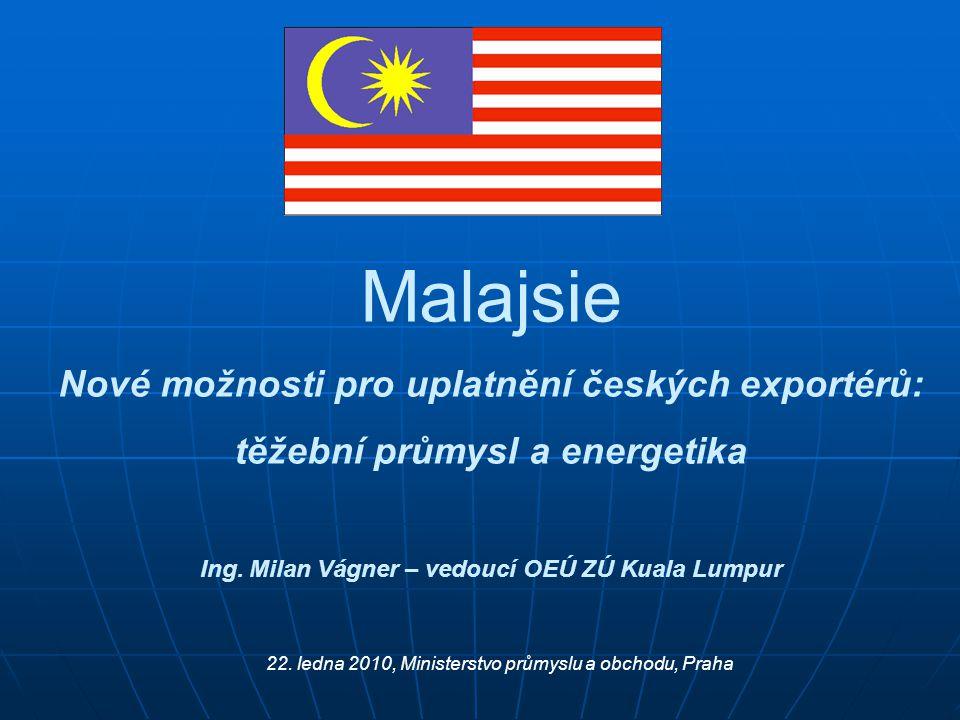 Malajsie Nové možnosti pro uplatnění českých exportérů: těžební průmysl a energetika Ing. Milan Vágner – vedoucí OEÚ ZÚ Kuala Lumpur 22. ledna 2010, M