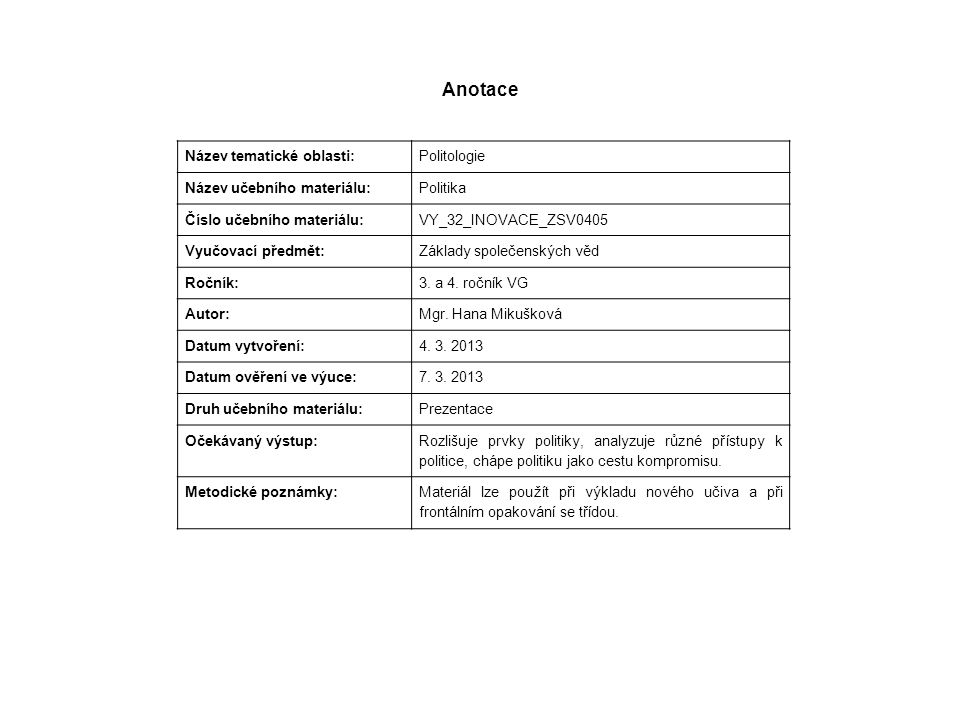 Anotace Název tematické oblasti: Politologie Název učebního materiálu: Politika Číslo učebního materiálu: VY_32_INOVACE_ZSV0405 Vyučovací předmět: Základy společenských věd Ročník: 3.